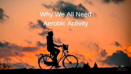Why We All Need Aerobic Activity